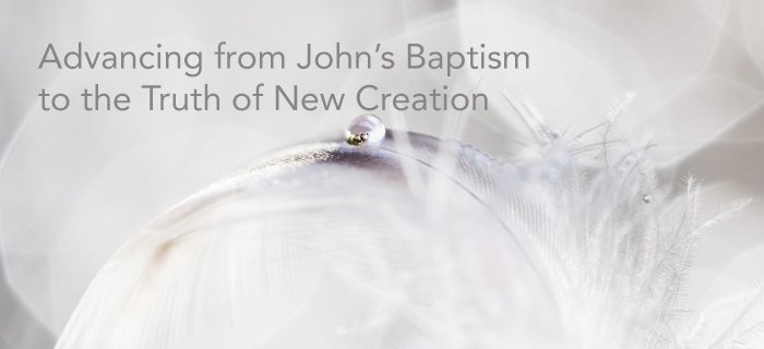 Advancing From John's Baptism To The Truth Of New Creation poster